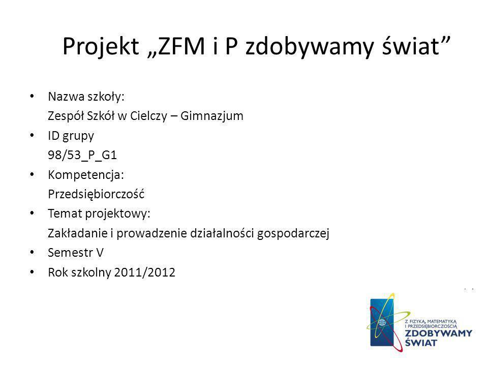 Projekt ZFM i P zdobywamy świat Nazwa szkoły: Zespół Szkół w Cielczy – Gimnazjum ID grupy 98/53_P_G1 Kompetencja: Przedsiębiorczość Temat projektowy: