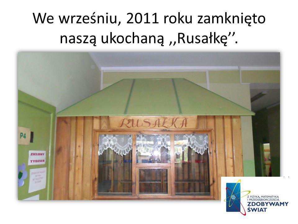 We wrześniu, 2011 roku zamknięto naszą ukochaną,,Rusałkę.