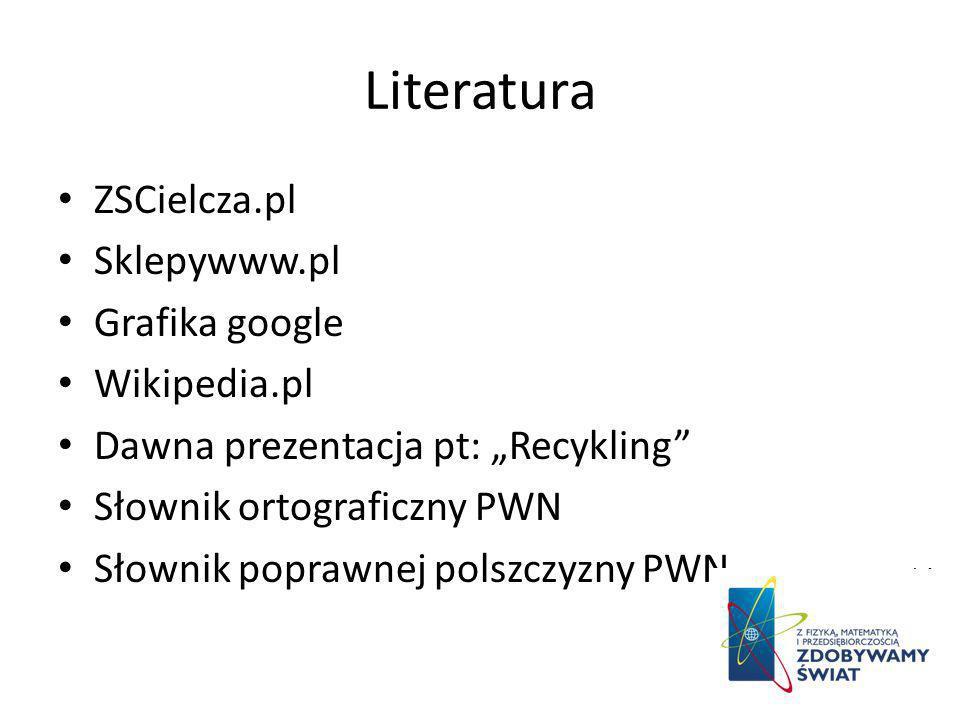 Literatura ZSCielcza.pl Sklepywww.pl Grafika google Wikipedia.pl Dawna prezentacja pt: Recykling Słownik ortograficzny PWN Słownik poprawnej polszczyz