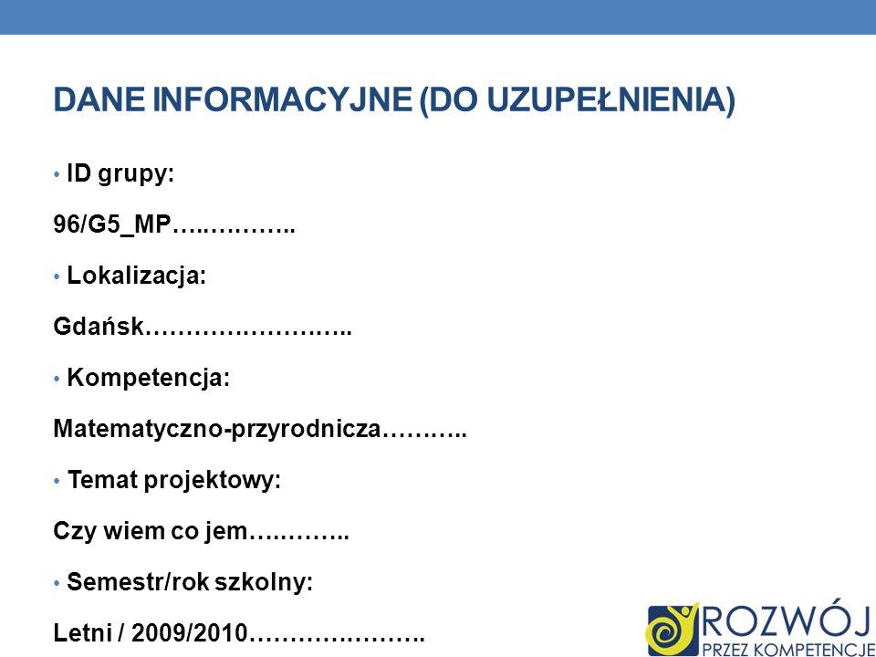 DANE INFORMACYJNE (DO UZUPEŁNIENIA) ID grupy: 96/G5_MP…..……….. Lokalizacja: Gdańsk…………………….. Kompetencja: Matematyczno-przyrodnicza……….. Temat projekt