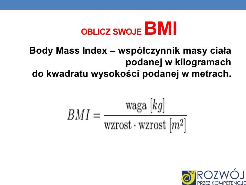 Body Mass Index – współczynnik masy ciała podanej w kilogramach do kwadratu wysokości podanej w metrach. OBLICZ SWOJE BMI