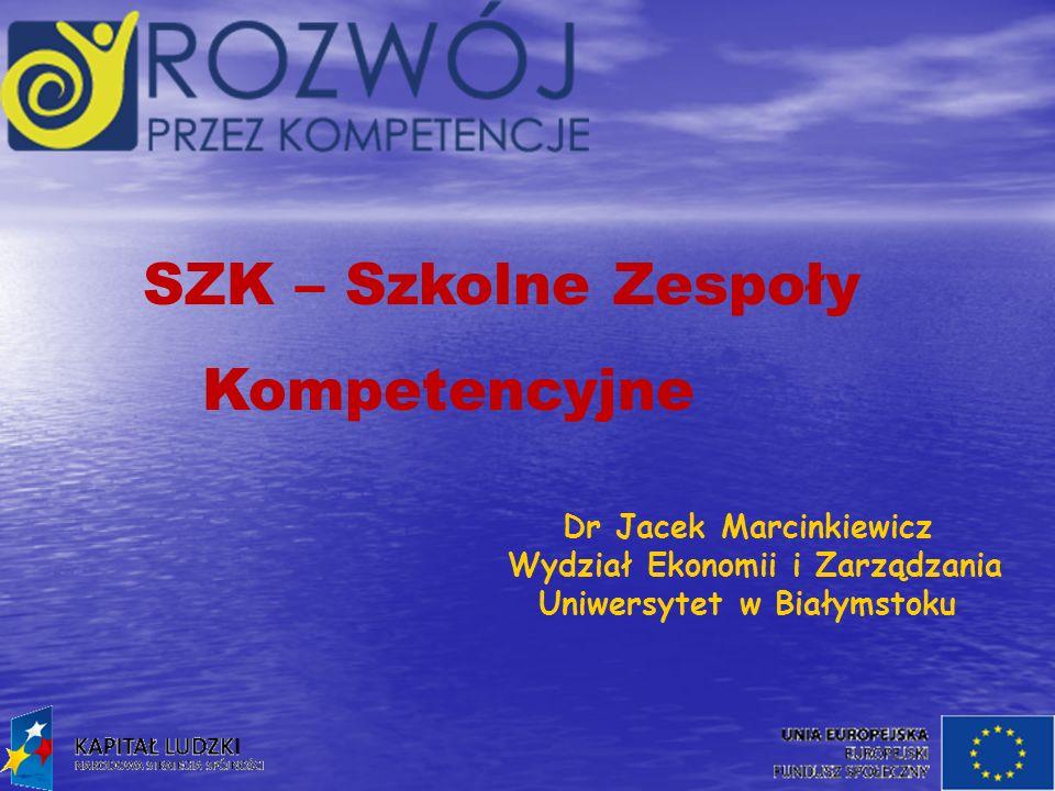 SZK – Szkolne Zespoły Kompetencyjne Dr Jacek Marcinkiewicz Wydział Ekonomii i Zarządzania Uniwersytet w Białymstoku