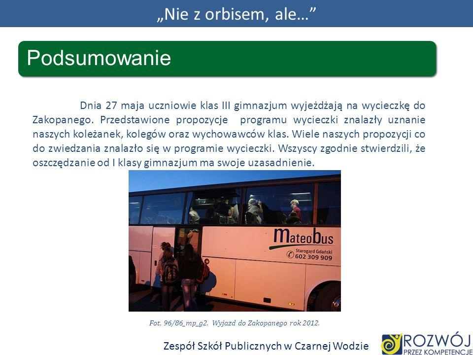 Nie z orbisem, ale… Podsumowanie Zespół Szkół Publicznych w Czarnej Wodzie Dnia 27 maja uczniowie klas III gimnazjum wyjeżdżają na wycieczkę do Zakopanego.