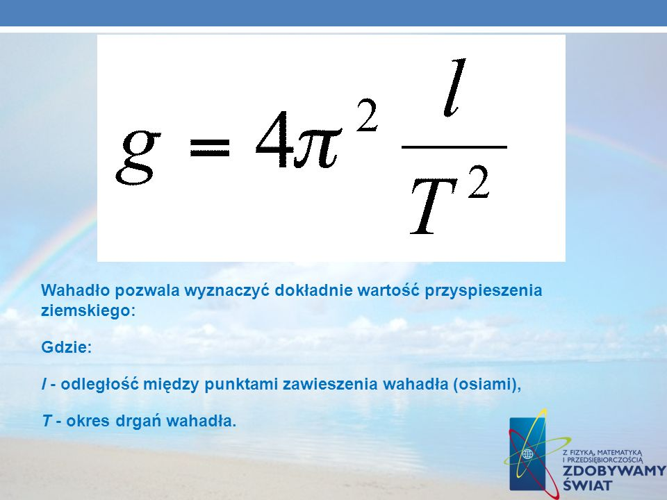 Wahadło pozwala wyznaczyć dokładnie wartość przyspieszenia ziemskiego: Gdzie: l - odległość między punktami zawieszenia wahadła (osiami), T - okres dr