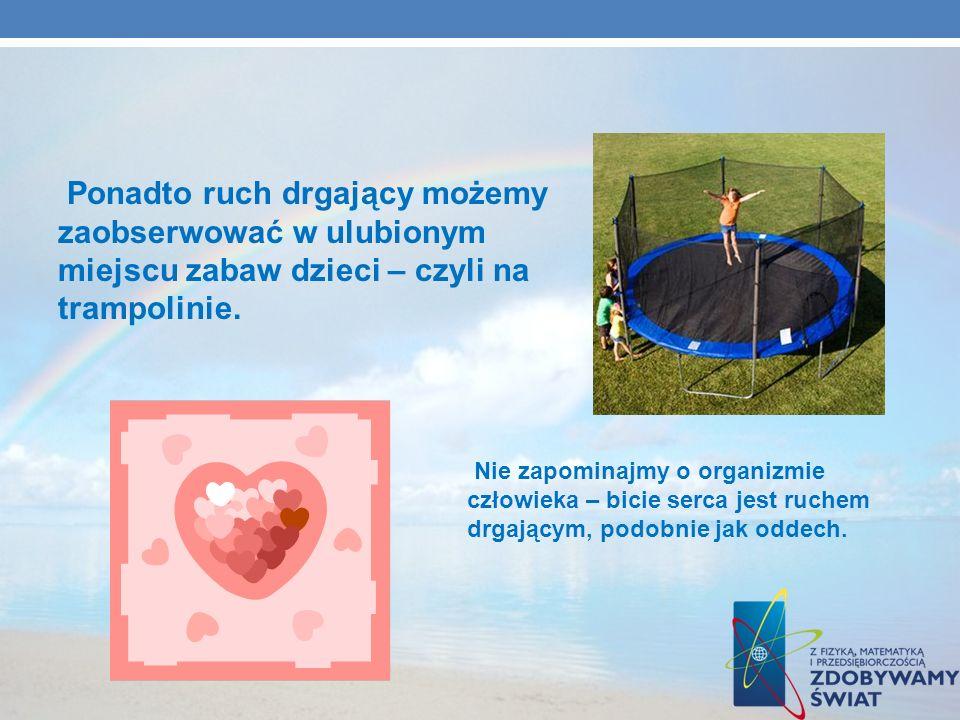 Ponadto ruch drgający możemy zaobserwować w ulubionym miejscu zabaw dzieci – czyli na trampolinie. Nie zapominajmy o organizmie człowieka – bicie serc