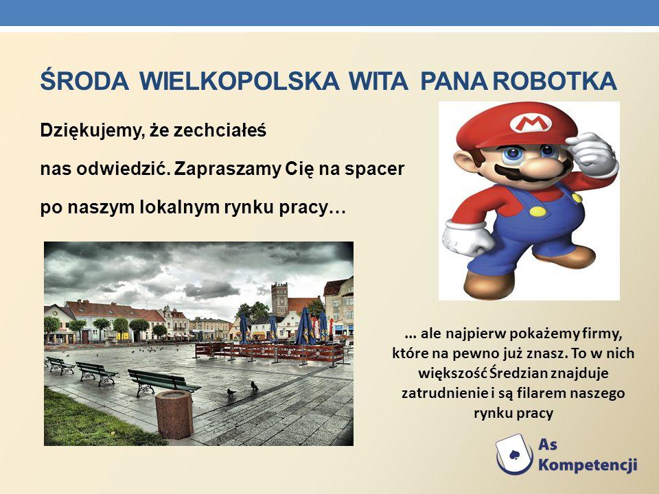 ŚRODA WIELKOPOLSKA WITA PANA ROBOTKA Dziękujemy, że zechciałeś nas odwiedzić. Zapraszamy Cię na spacer po naszym lokalnym rynku pracy…... ale najpierw