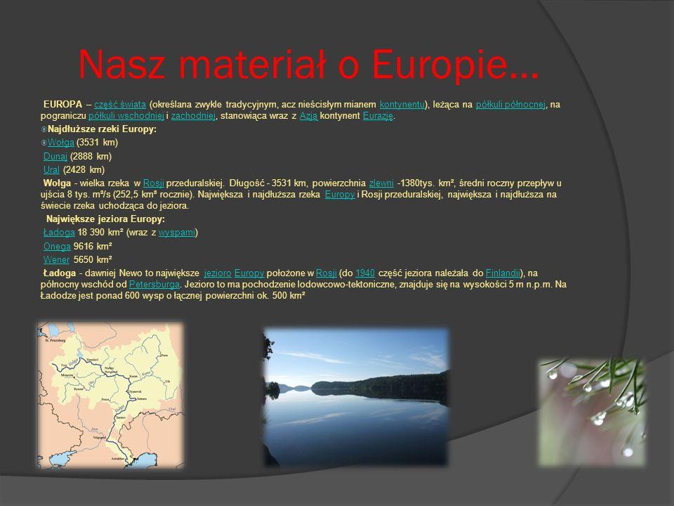 Nasz materiał o Europie… EUROPAEUROPA – część świata (określana zwykle tradycyjnym, acz nieścisłym mianem kontynentu), leżąca na półkuli północnej, na pograniczu półkuli wschodniej i zachodniej, stanowiąca wraz z Azją kontynent Eurazję.część światakontynentupółkuli północnejpółkuli wschodniejzachodniejAzjąEurazję Najdłuższe rzeki Europy: Wołga (3531 km) Wołga DunajDunaj (2888 km) UralUral (2428 km) Wołga - wielka rzeka w Rosji przeduralskiej.