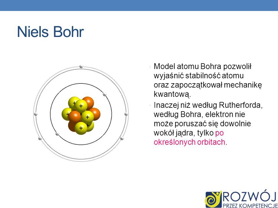 Niels Bohr Model atomu Bohra pozwolił wyjaśnić stabilność atomu oraz zapoczątkował mechanikę kwantową. Inaczej niż według Rutherforda, według Bohra, e