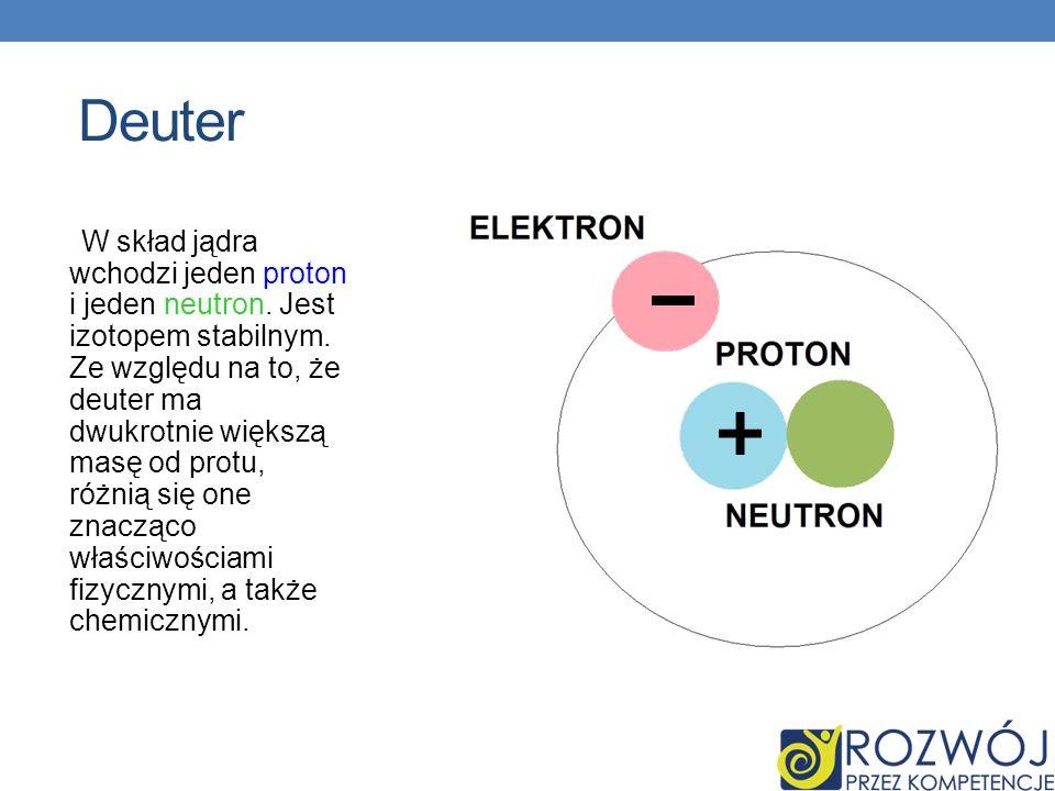 Deuter W skład jądra wchodzi jeden proton i jeden neutron. Jest izotopem stabilnym. Ze względu na to, że deuter ma dwukrotnie większą masę od protu, r