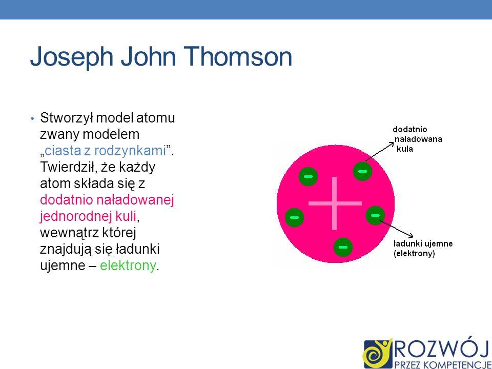 Joseph John Thomson Stworzył model atomu zwany modelemciasta z rodzynkami. Twierdził, że każdy atom składa się z dodatnio naładowanej jednorodnej kuli