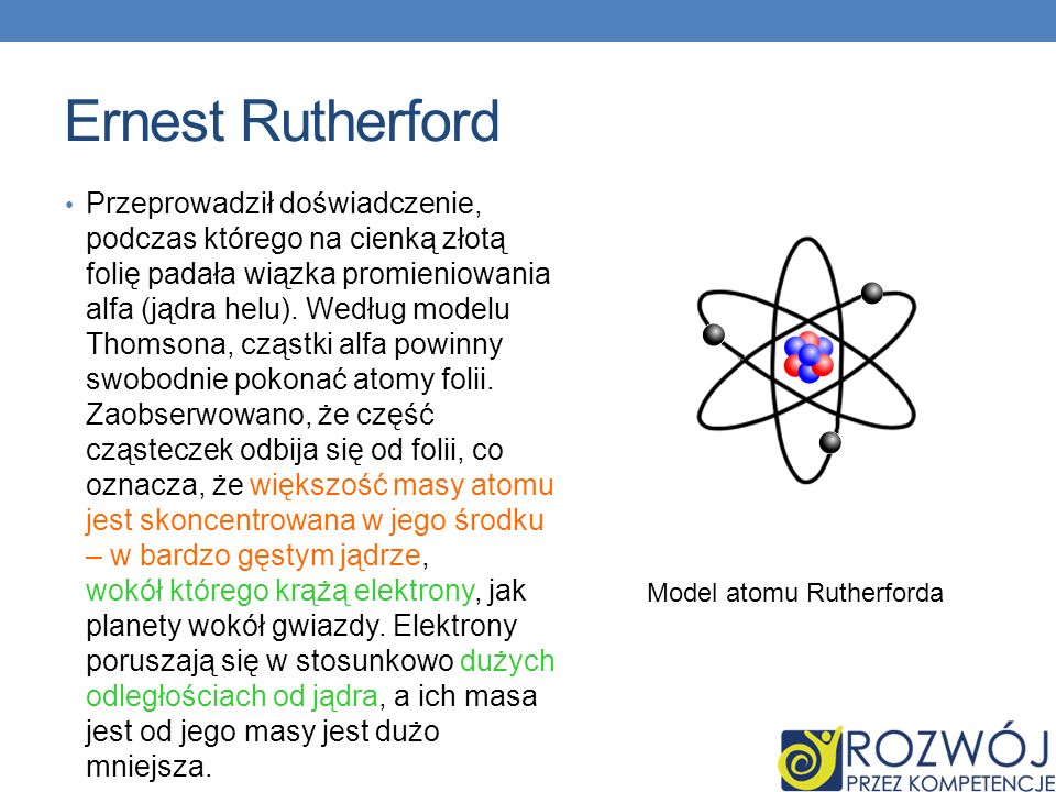 Ernest Rutherford Przeprowadził doświadczenie, podczas którego na cienką złotą folię padała wiązka promieniowania alfa (jądra helu). Według modelu Tho