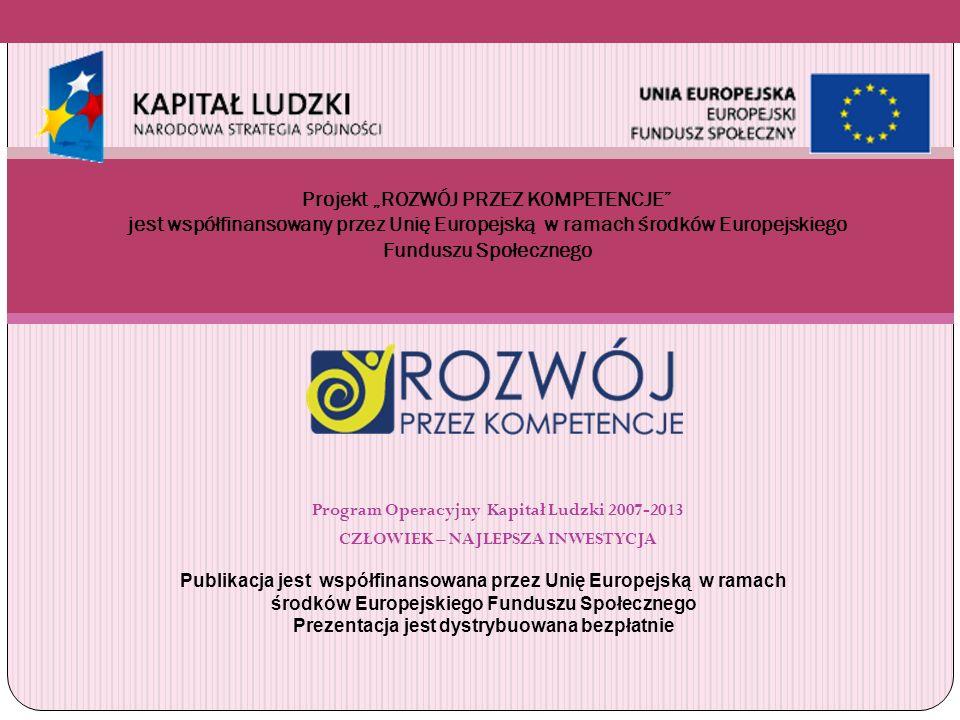 Program Operacyjny Kapitał Ludzki 2007-2013 CZŁOWIEK – NAJLEPSZA INWESTYCJA Projekt ROZWÓJ PRZEZ KOMPETENCJE jest współfinansowany przez Unię Europejs