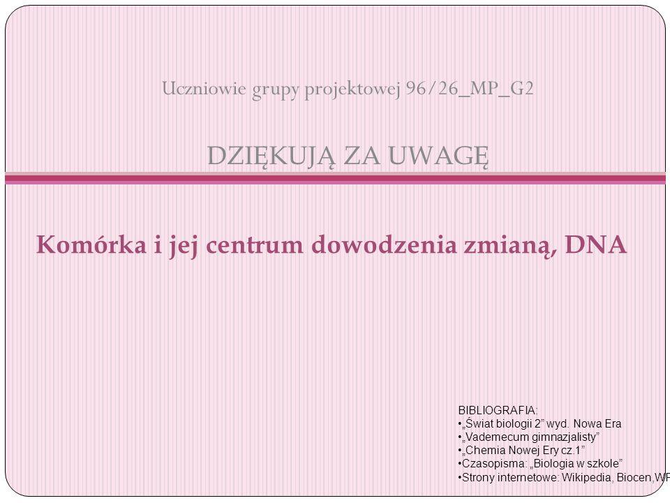 Uczniowie grupy projektowej 96/26_MP_G2 DZIĘKUJĄ ZA UWAGĘ BIBLIOGRAFIA: Świat biologii 2 wyd. Nowa Era Vademecum gimnazjalisty Chemia Nowej Ery cz.1 C