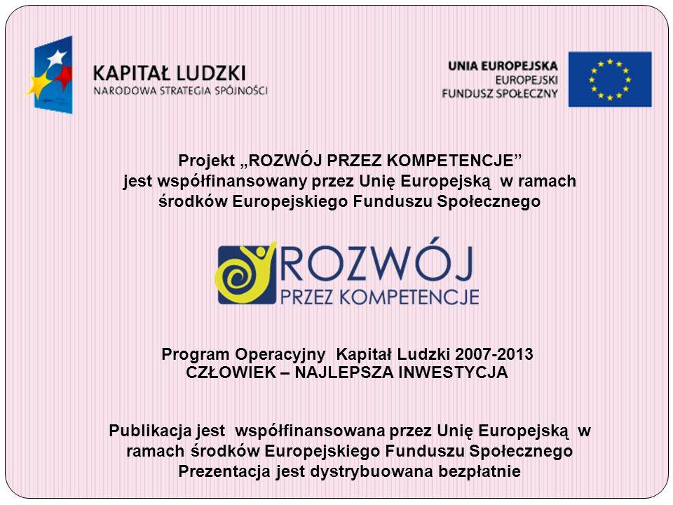 Projekt ROZWÓJ PRZEZ KOMPETENCJE jest współfinansowany przez Unię Europejską w ramach środków Europejskiego Funduszu Społecznego Publikacja jest współ