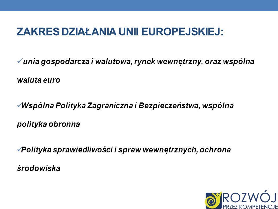 ZAKRES DZIAŁANIA UNII EUROPEJSKIEJ: unia gospodarcza i walutowa, rynek wewnętrzny, oraz wspólna waluta euro Wspólna Polityka Zagraniczna i Bezpieczeństwa, wspólna polityka obronna Polityka sprawiedliwości i spraw wewnętrznych, ochrona środowiska