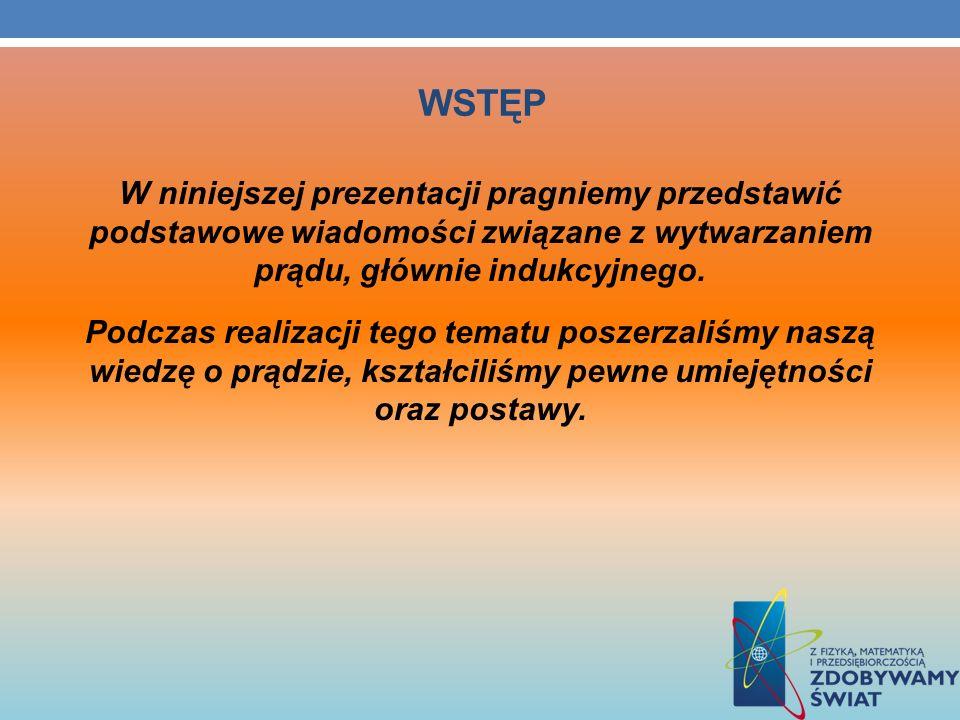 WSTĘP W niniejszej prezentacji pragniemy przedstawić podstawowe wiadomości związane z wytwarzaniem prądu, głównie indukcyjnego. Podczas realizacji teg