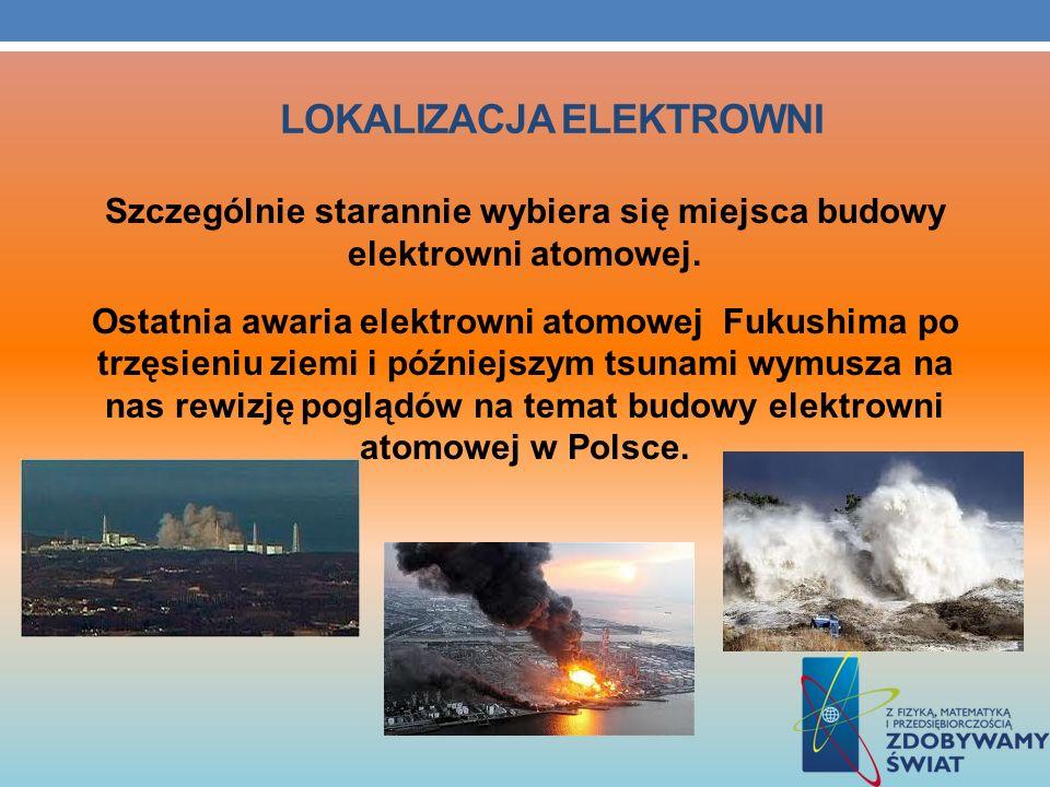 LOKALIZACJA ELEKTROWNI Szczególnie starannie wybiera się miejsca budowy elektrowni atomowej. Ostatnia awaria elektrowni atomowej Fukushima po trzęsien