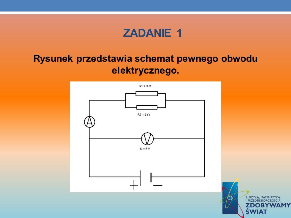 ZADANIE 1 Rysunek przedstawia schemat pewnego obwodu elektrycznego.