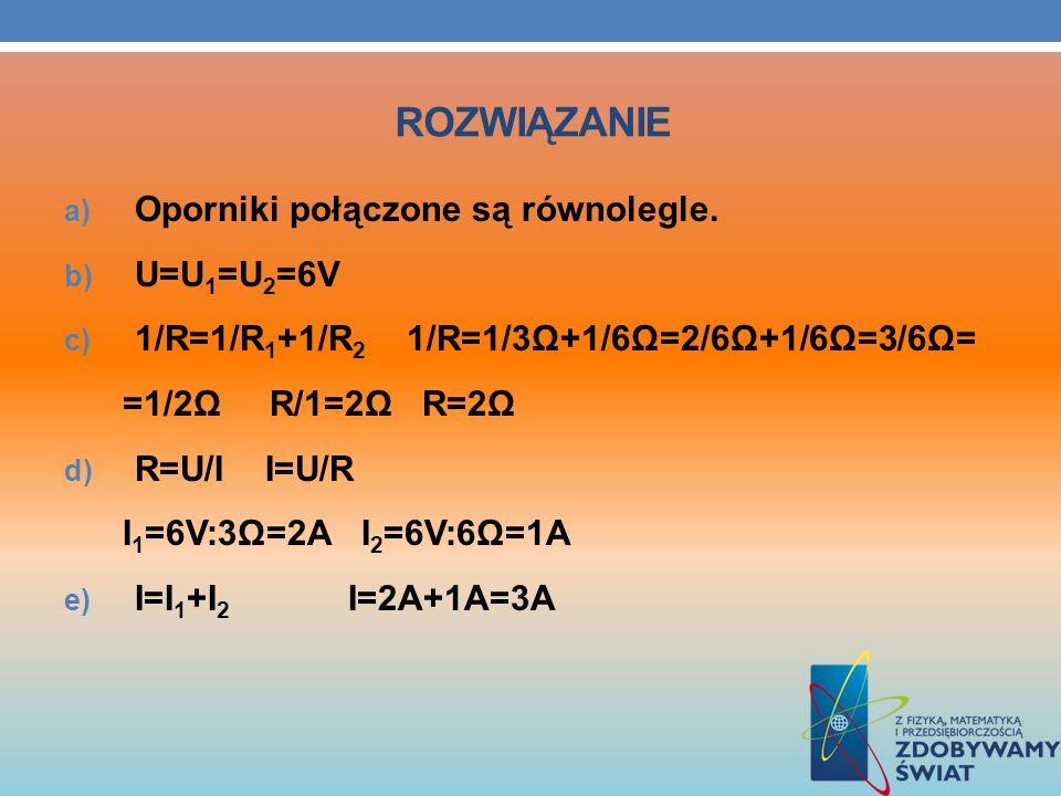 ROZWIĄZANIE a) Oporniki połączone są równolegle. b) U=U 1 =U 2 =6V c) 1/R=1/R 1 +1/R 2 1/R=1/3Ω+1/6Ω=2/6Ω+1/6Ω=3/6Ω= =1/2Ω R/1=2Ω R=2Ω d) R=U/I I=U/R