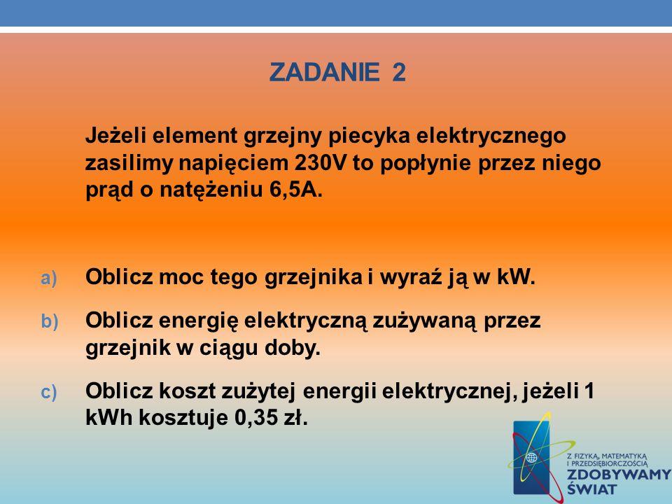 ZADANIE 2 Jeżeli element grzejny piecyka elektrycznego zasilimy napięciem 230V to popłynie przez niego prąd o natężeniu 6,5A. a) Oblicz moc tego grzej