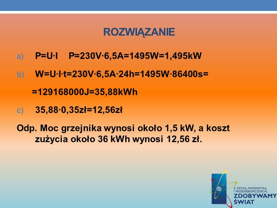ROZWIĄZANIE a) P=U·I P=230V·6,5A=1495W=1,495kW b) W=U·I·t=230V·6,5A·24h=1495W·86400s= =129168000J=35,88kWh c) 35,88·0,35zł=12,56zł Odp. Moc grzejnika