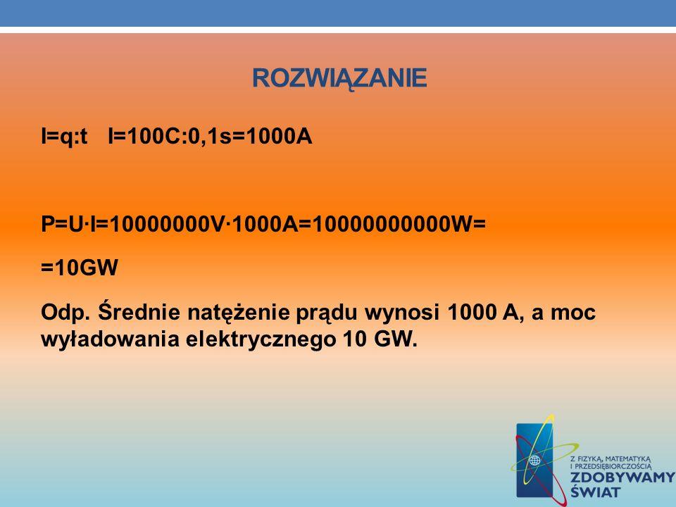 ROZWIĄZANIE I=q:t I=100C:0,1s=1000A P=U·I=10000000V·1000A=10000000000W= =10GW Odp. Średnie natężenie prądu wynosi 1000 A, a moc wyładowania elektryczn