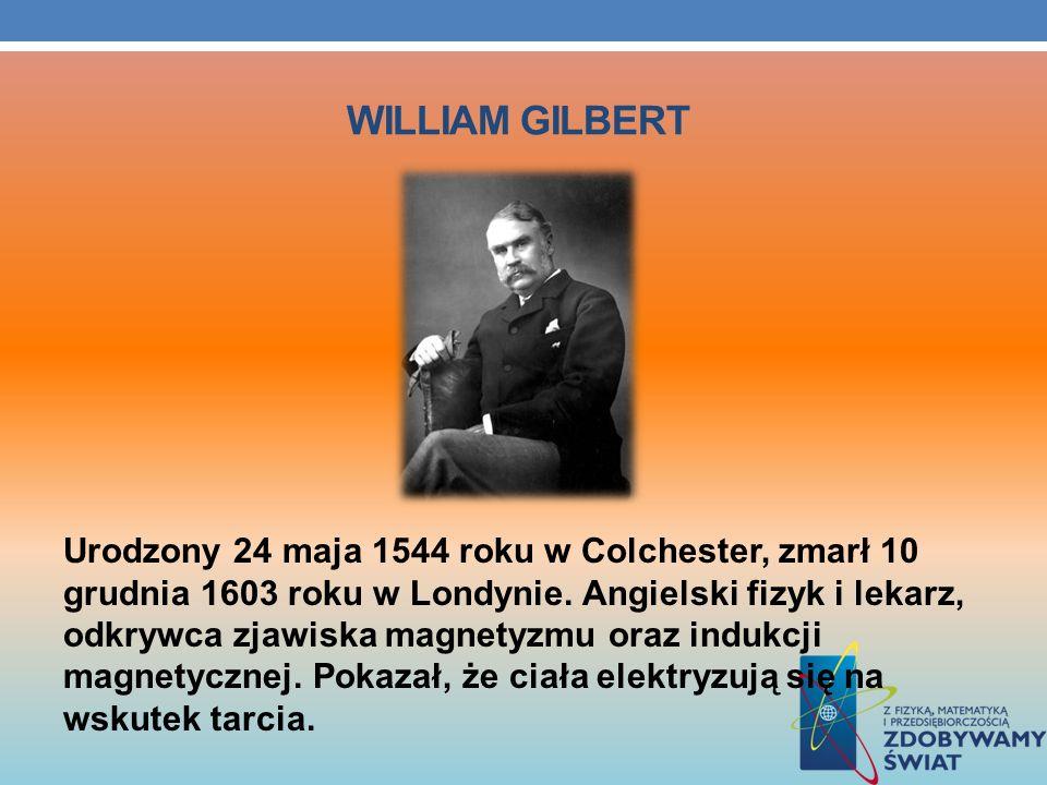 WILLIAM GILBERT Urodzony 24 maja 1544 roku w Colchester, zmarł 10 grudnia 1603 roku w Londynie. Angielski fizyk i lekarz, odkrywca zjawiska magnetyzmu