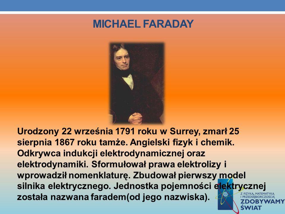 MICHAEL FARADAY Urodzony 22 września 1791 roku w Surrey, zmarł 25 sierpnia 1867 roku tamże. Angielski fizyk i chemik. Odkrywca indukcji elektrodynamic