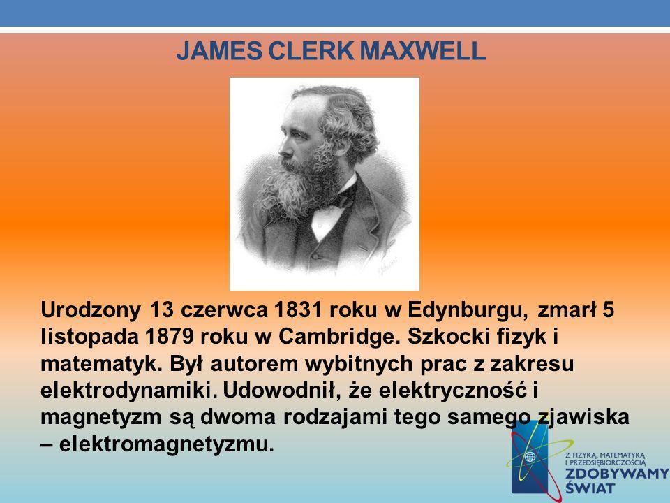 JAMES CLERK MAXWELL Urodzony 13 czerwca 1831 roku w Edynburgu, zmarł 5 listopada 1879 roku w Cambridge. Szkocki fizyk i matematyk. Był autorem wybitny
