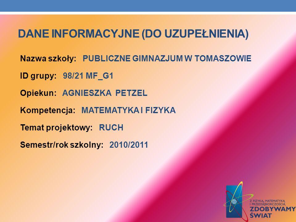 DANE INFORMACYJNE (DO UZUPEŁNIENIA) Nazwa szkoły: PUBLICZNE GIMNAZJUM W TOMASZOWIE ID grupy: 98/21 MF_G1 Opiekun: AGNIESZKA PETZEL Kompetencja: MATEMATYKA I FIZYKA Temat projektowy: RUCH Semestr/rok szkolny: 2010/2011