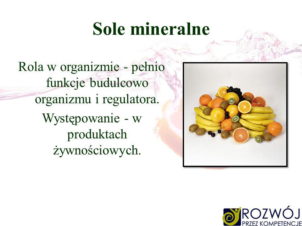 Sole mineralne Rola w organizmie - pełnio funkcje budulcowo organizmu i regulatora. Występowanie - w produktach żywnościowych.