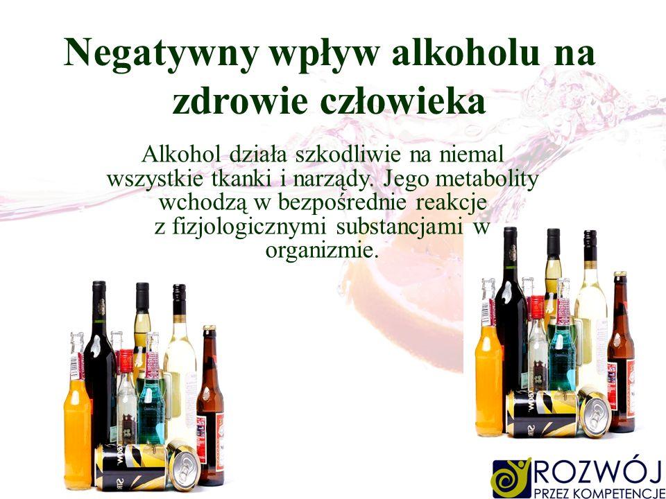 Negatywny wpływ alkoholu na zdrowie człowieka Alkohol działa szkodliwie na niemal wszystkie tkanki i narządy. Jego metabolity wchodzą w bezpośrednie r