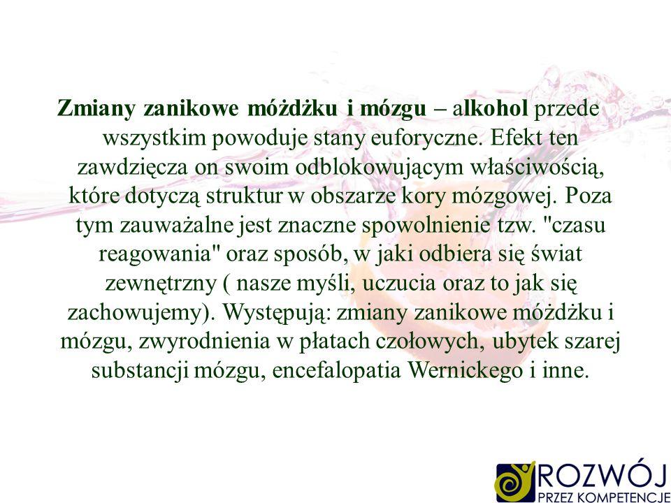 Zmiany zanikowe móżdżku i mózgu – alkohol przede wszystkim powoduje stany euforyczne. Efekt ten zawdzięcza on swoim odblokowującym właściwością, które