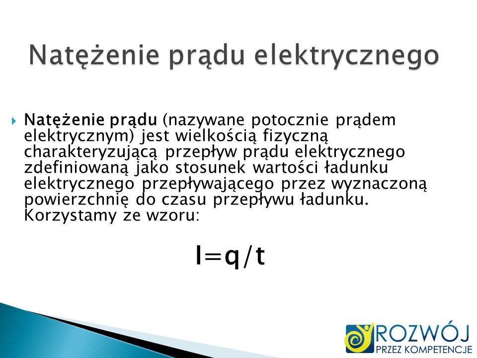 Natężenie prądu elektrycznego Natężenie prądu (nazywane potocznie prądem elektrycznym) jest wielkością fizyczną charakteryzującą przepływ prądu elektr