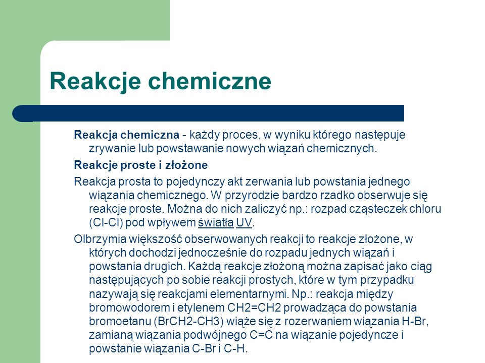 Reakcje chemiczne Reakcja chemiczna - każdy proces, w wyniku którego następuje zrywanie lub powstawanie nowych wiązań chemicznych. Reakcje proste i zł