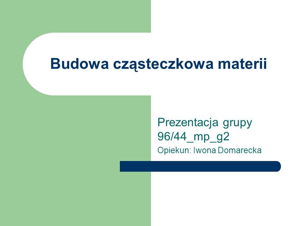 Budowa cząsteczkowa materii Prezentacja grupy 96/44_mp_g2 Opiekun: Iwona Domarecka