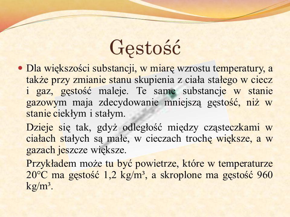 Gęstość Dla większości substancji, w miarę wzrostu temperatury, a także przy zmianie stanu skupienia z ciała stałego w ciecz i gaz, gęstość maleje. Te
