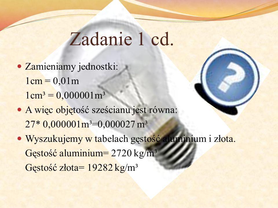 Zadanie 1 cd. Zamieniamy jednostki: 1cm = 0,01m 1cm³ = 0,000001m³ A więc objętość sześcianu jest równa: 27* 0,000001m³=0,000027 m³ Wyszukujemy w tabel