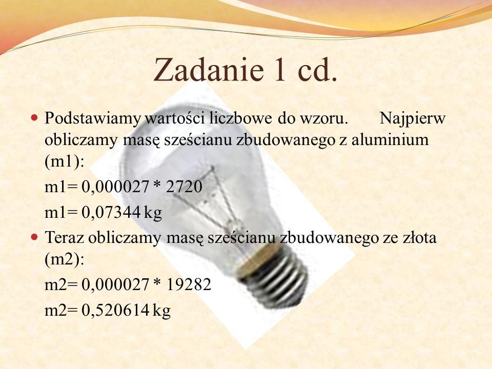 Zadanie 1 cd. Podstawiamy wartości liczbowe do wzoru. Najpierw obliczamy masę sześcianu zbudowanego z aluminium (m1): m1= 0,000027 * 2720 m1= 0,07344