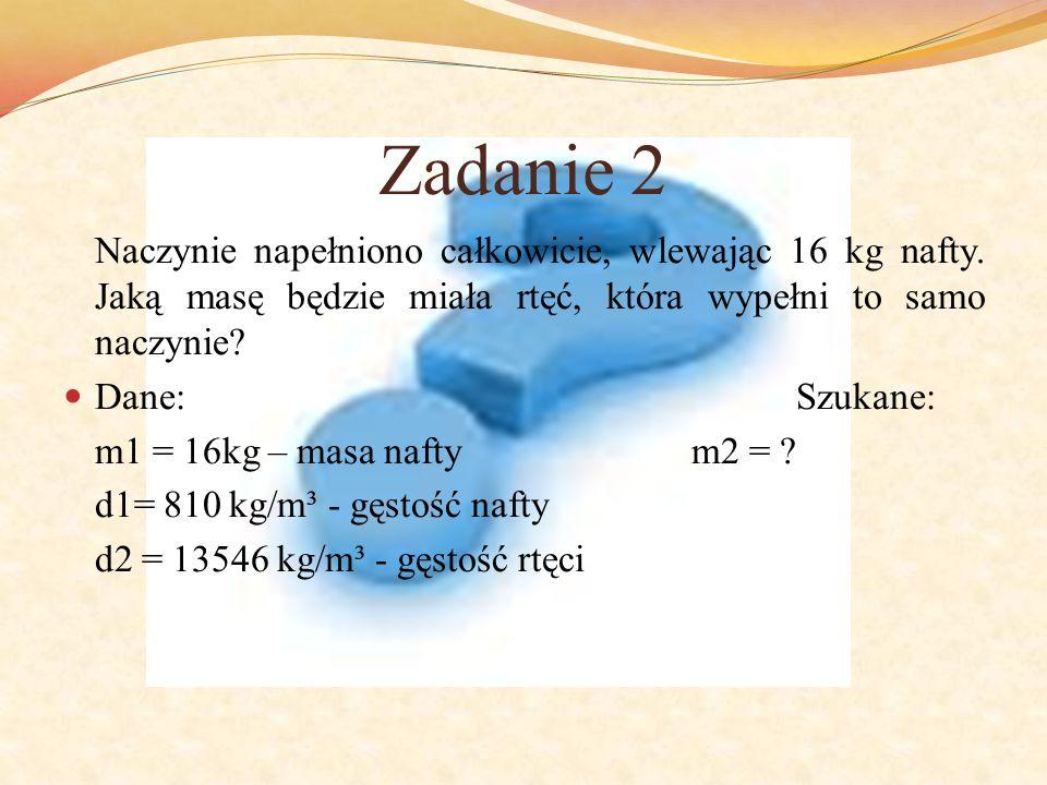 Zadanie 2 Naczynie napełniono całkowicie, wlewając 16 kg nafty. Jaką masę będzie miała rtęć, która wypełni to samo naczynie? Dane:Szukane: m1 = 16kg –