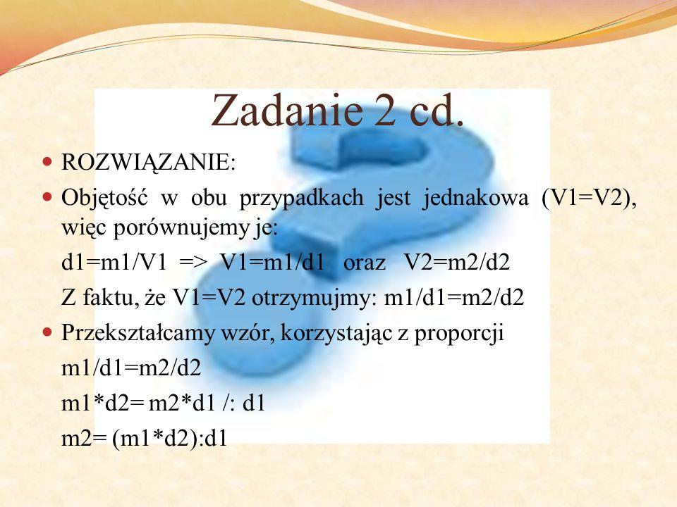 Zadanie 2 cd. ROZWIĄZANIE: Objętość w obu przypadkach jest jednakowa (V1=V2), więc porównujemy je: d1=m1/V1 => V1=m1/d1 oraz V2=m2/d2 Z faktu, że V1=V