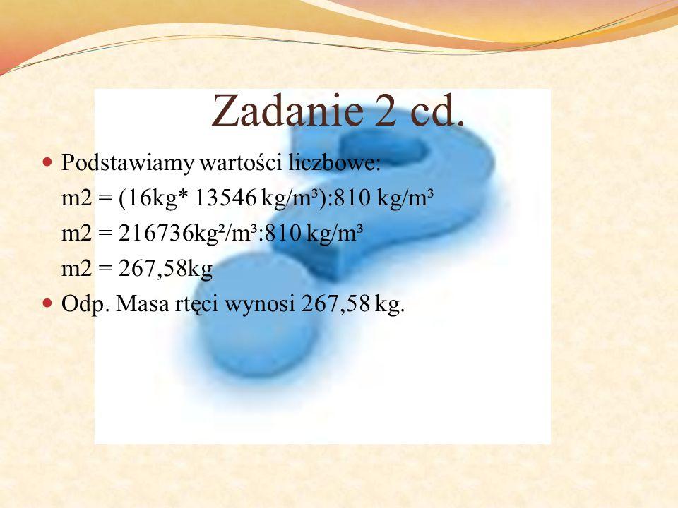 Zadanie 2 cd. Podstawiamy wartości liczbowe: m2 = (16kg* 13546 kg/m³):810 kg/m³ m2 = 216736kg²/m³:810 kg/m³ m2 = 267,58kg Odp. Masa rtęci wynosi 267,5