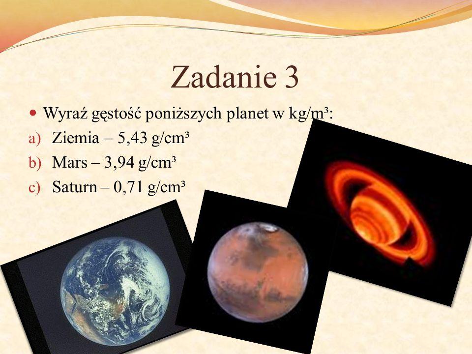 Zadanie 3 Wyraź gęstość poniższych planet w kg/m³: a) Ziemia – 5,43 g/cm³ b) Mars – 3,94 g/cm³ c) Saturn – 0,71 g/cm³