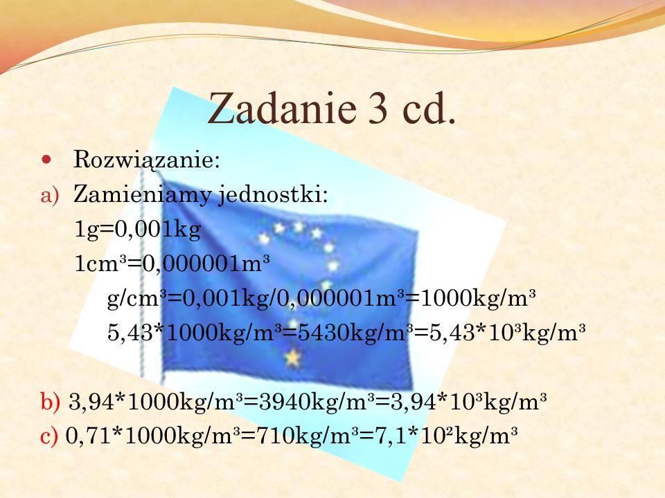 Zadanie 3 cd. Rozwiązanie: a) Zamieniamy jednostki: 1g=0,001kg 1cm³=0,000001m³ g/cm³=0,001kg/0,000001m³=1000kg/m³ 5,43*1000kg/m³=5430kg/m³=5,43*10³kg/