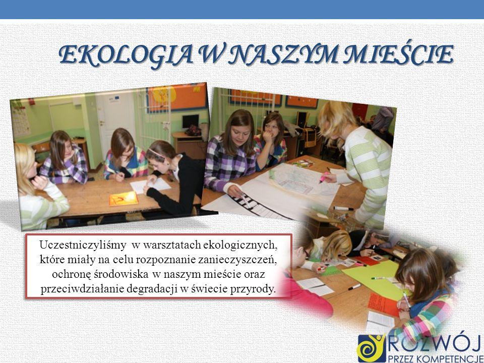EKOLOGIA W NASZYM MIEŚCIE Uczestniczyliśmy w warsztatach ekologicznych, które miały na celu rozpoznanie zanieczyszczeń, ochronę środowiska w naszym mi