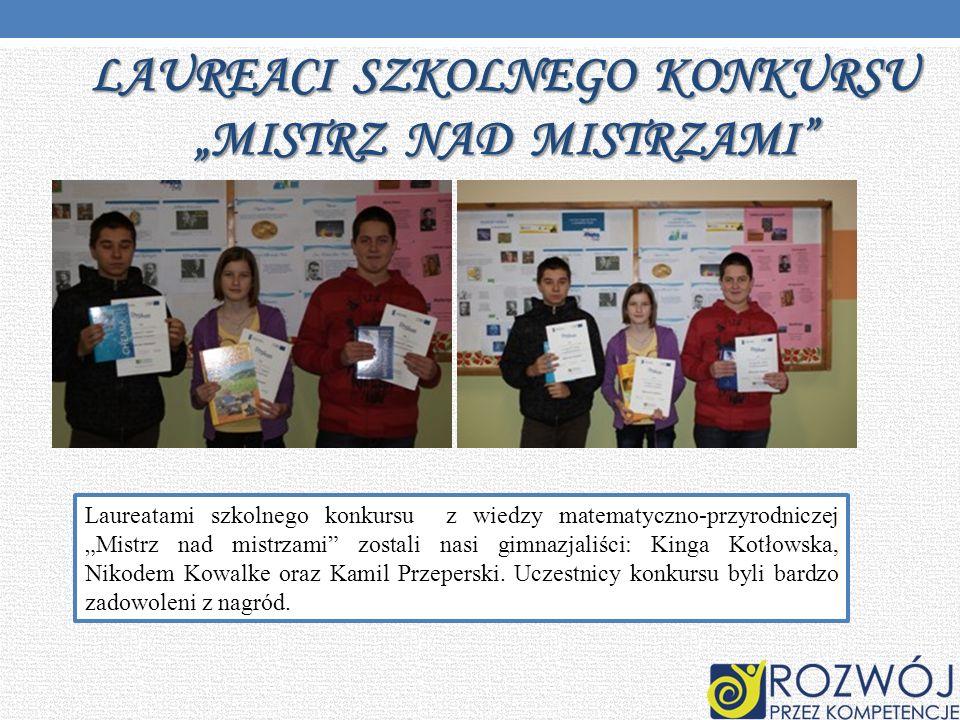 LAUREACI SZKOLNEGO KONKURSU MISTRZ NAD MISTRZAMI Laureatami szkolnego konkursu z wiedzy matematyczno-przyrodniczej Mistrz nad mistrzami zostali nasi g