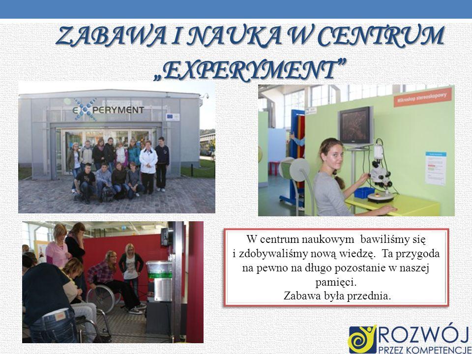 ZABAWA I NAUKA W CENTRUM EXPERYMENT W centrum naukowym bawiliśmy się i zdobywaliśmy nową wiedzę. Ta przygoda na pewno na długo pozostanie w naszej pam
