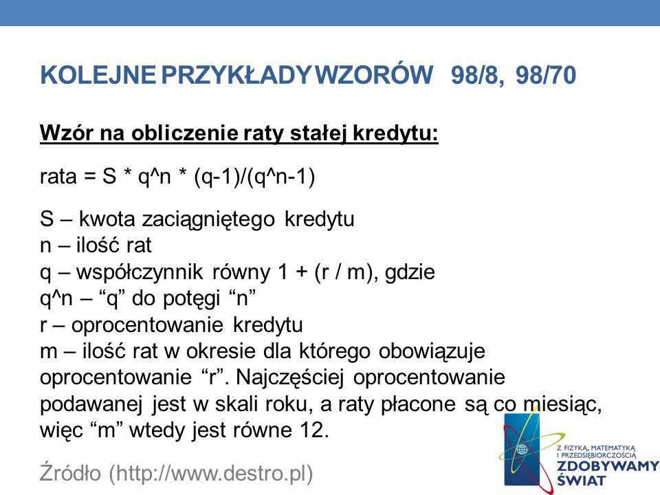 KOLEJNE PRZYKŁADY WZORÓW 98/8, 98/70 Wzór na obliczenie raty stałej kredytu: rata = S * q^n * (q-1)/(q^n-1) S – kwota zaciągniętego kredytu n – ilość rat q – współczynnik równy 1 + (r / m), gdzie q^n – q do potęgi n r – oprocentowanie kredytu m – ilość rat w okresie dla którego obowiązuje oprocentowanie r.