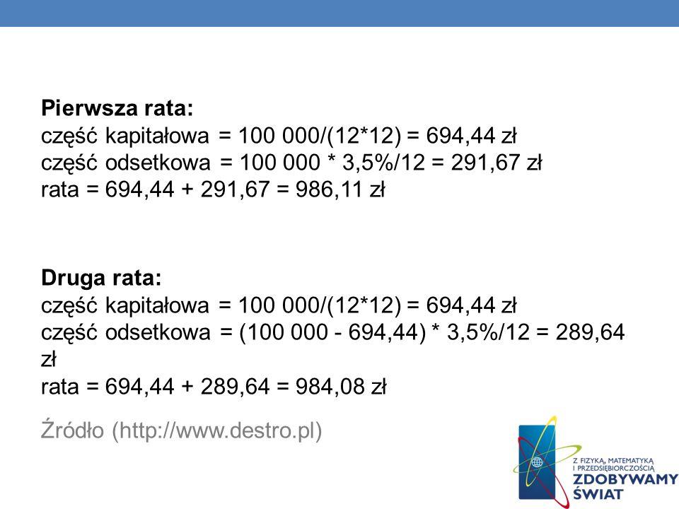 Pierwsza rata: część kapitałowa = 100 000/(12*12) = 694,44 zł część odsetkowa = 100 000 * 3,5%/12 = 291,67 zł rata = 694,44 + 291,67 = 986,11 zł Druga rata: część kapitałowa = 100 000/(12*12) = 694,44 zł część odsetkowa = (100 000 - 694,44) * 3,5%/12 = 289,64 zł rata = 694,44 + 289,64 = 984,08 zł Źródło (http://www.destro.pl)
