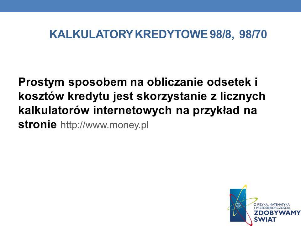 KALKULATORY KREDYTOWE 98/8, 98/70 Prostym sposobem na obliczanie odsetek i kosztów kredytu jest skorzystanie z licznych kalkulatorów internetowych na przykład na stronie http://www.money.pl
